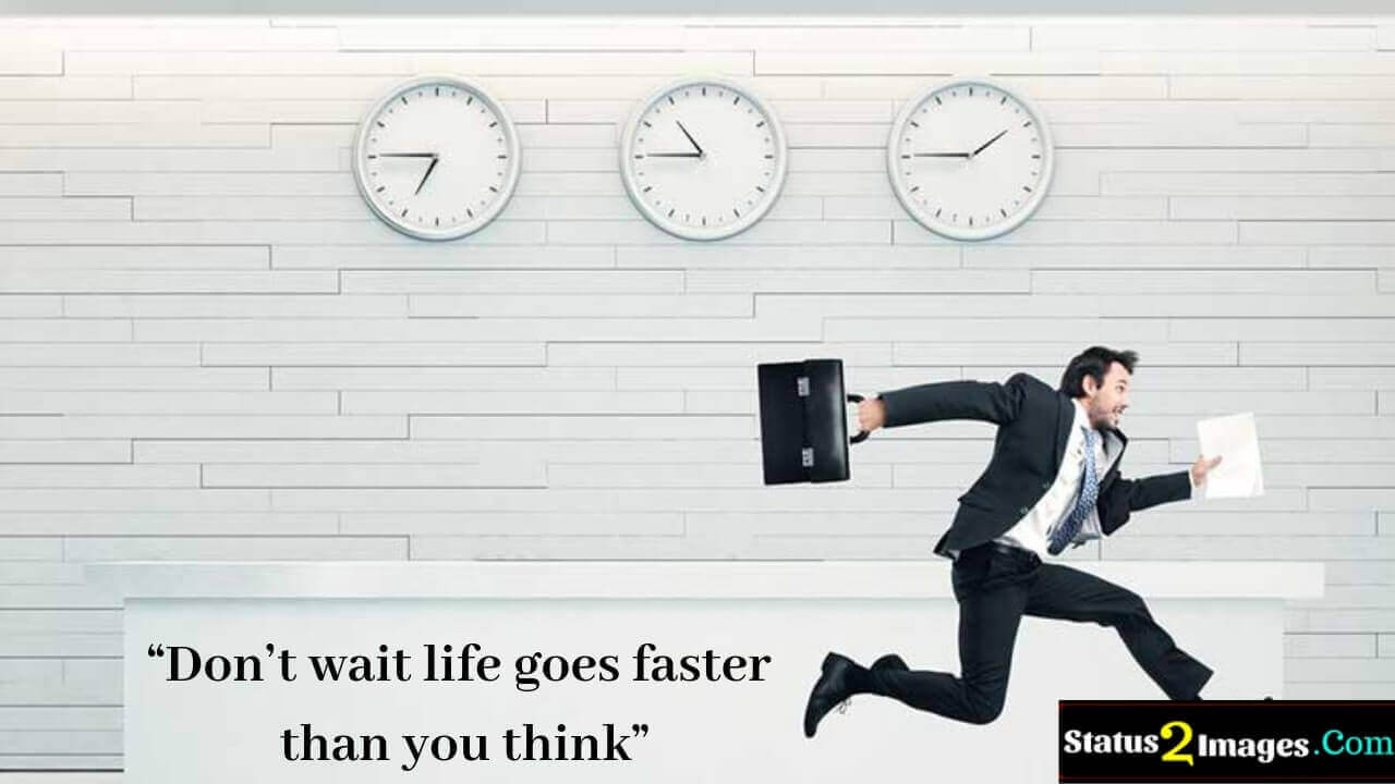 Don't wait life goes faster than you think - Life Quotes