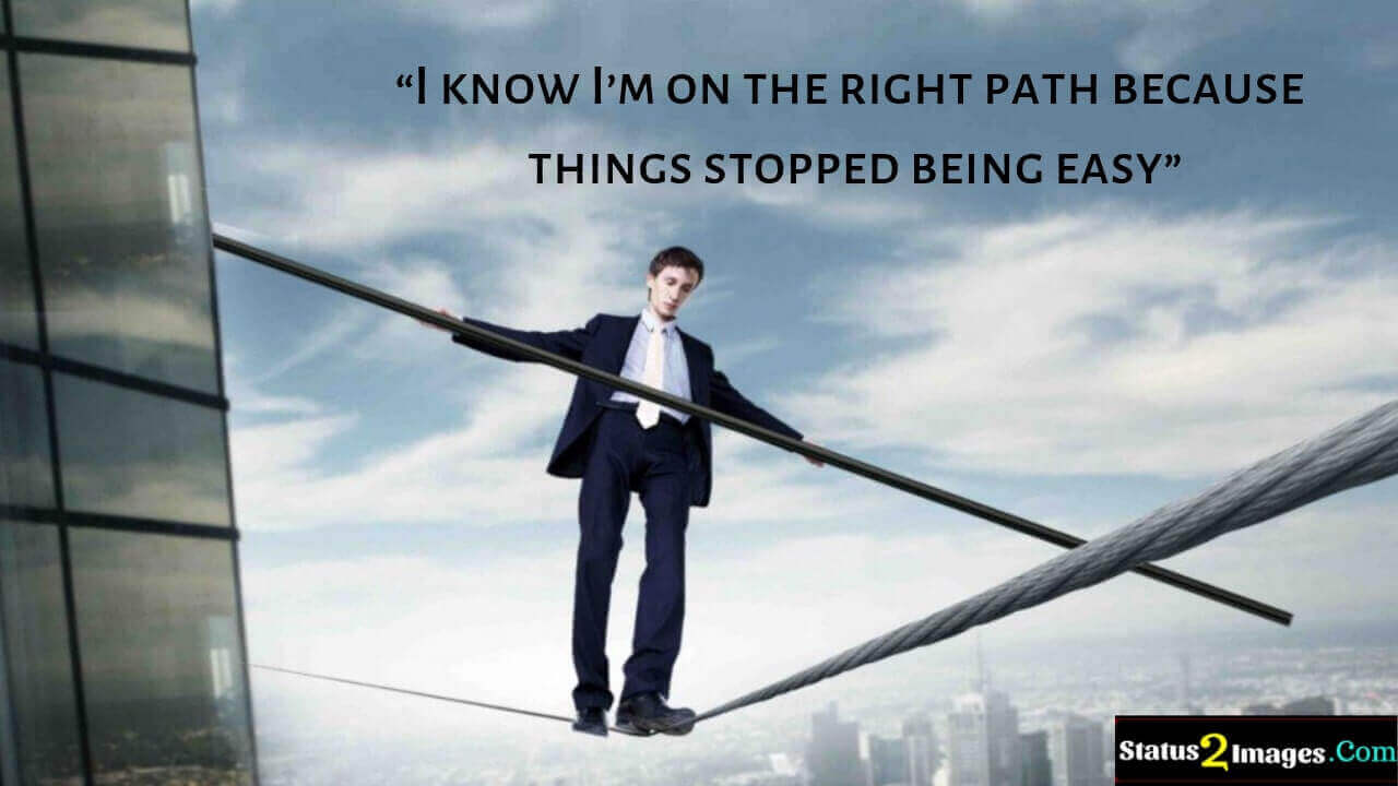 I know I'm on the right path because things stopped being easy - Motivational Quotes