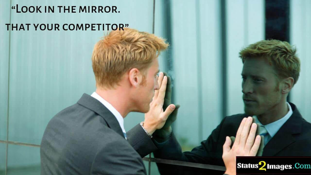 Look in the mirror. that your competitor - Motivational quotes