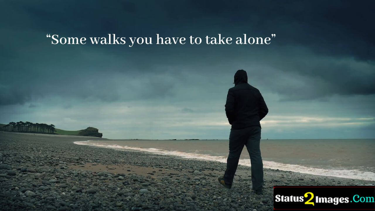 Some walks you have to take alone -Positive Quotes