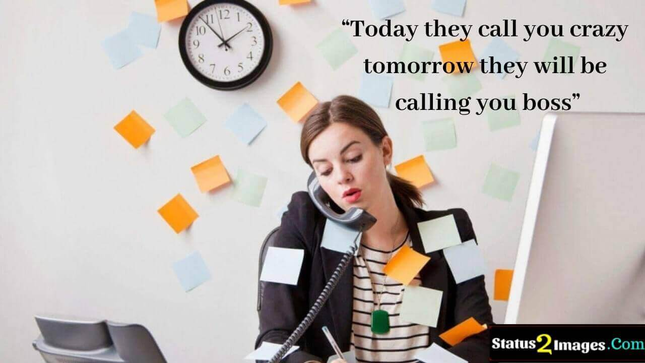 Today they call you crazy tomorrow they will be calling you boss - Motivational Quotes