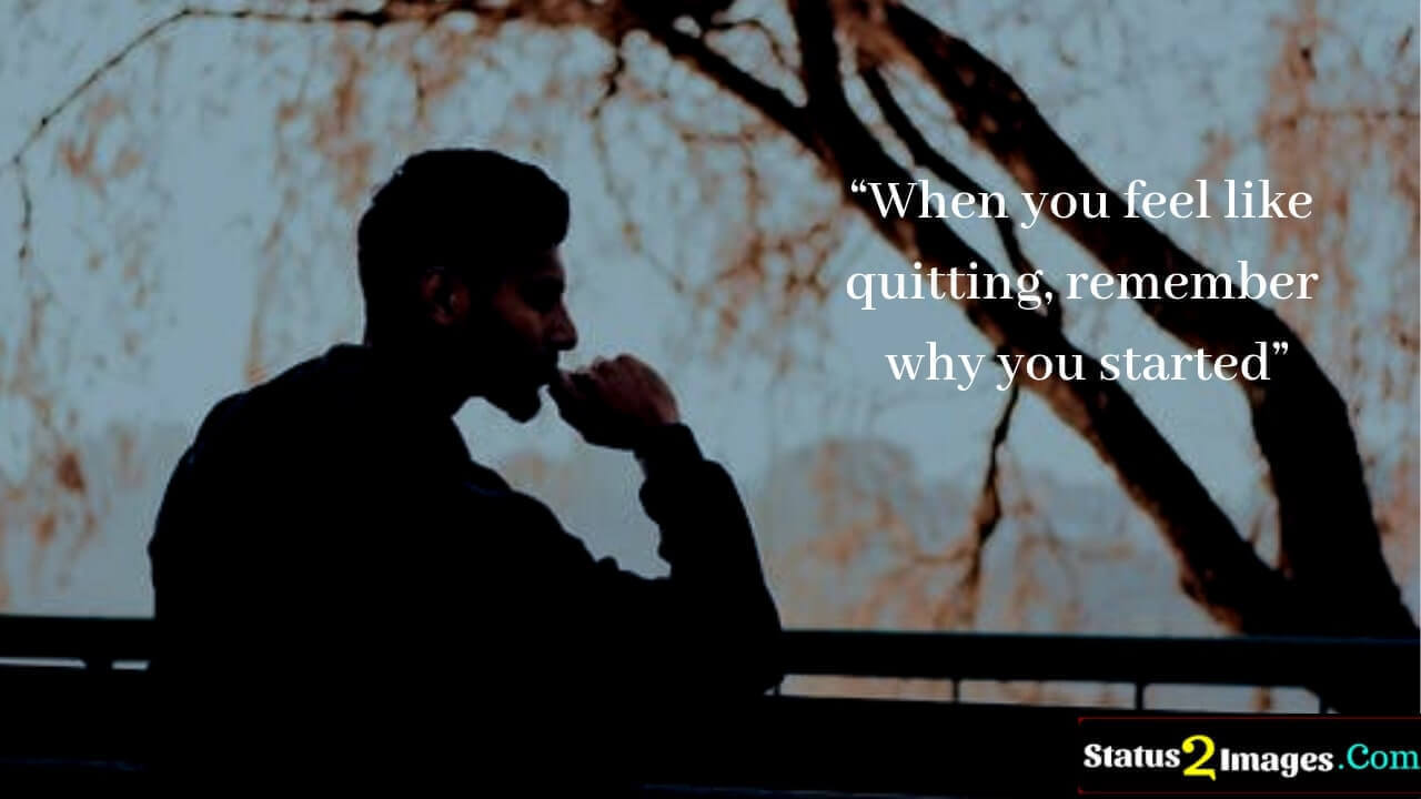 When you feel like quitting, remember why you started -Motivational Quotes