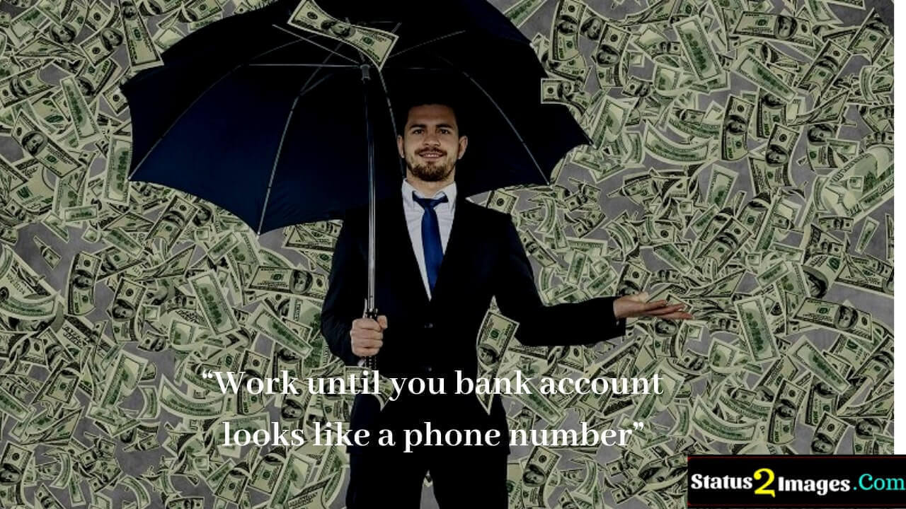 Work until you bank account looks like a phone number