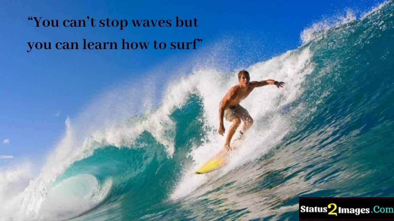 You can't stop waves but you can learn how to surf -Motivational Quotes