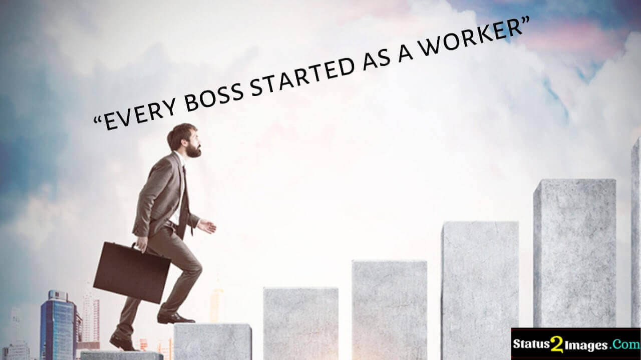 every boss started as a worker - Motivational Quotes