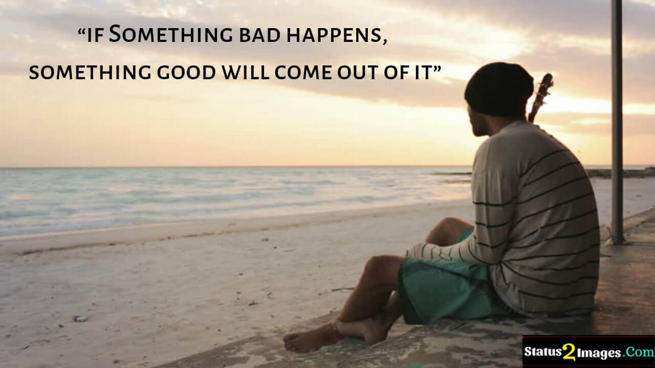if Something bad happens, something good will come out of it -Motivational Quotes