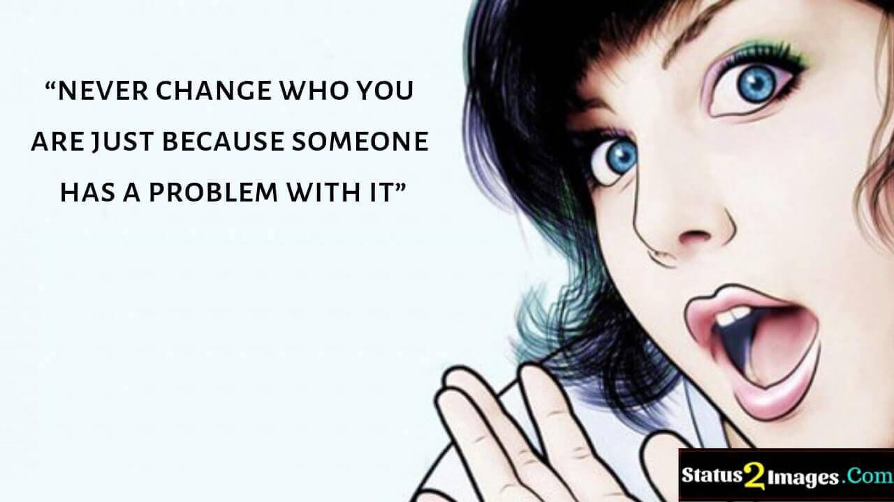 never change who you are just because someone has a problem with it -Motivational Quotes