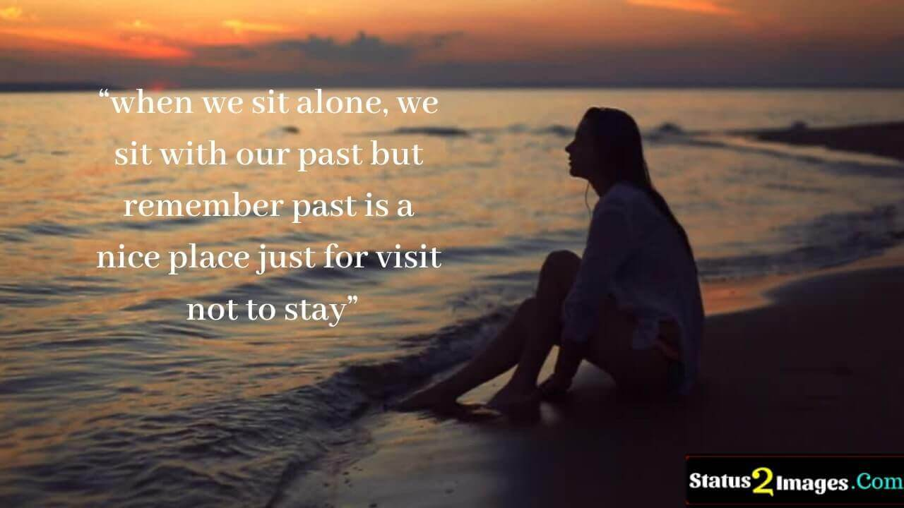 when we sit alone, we sit with our past but remember past is a nice place just for visit not to stay - Motivational Quotes