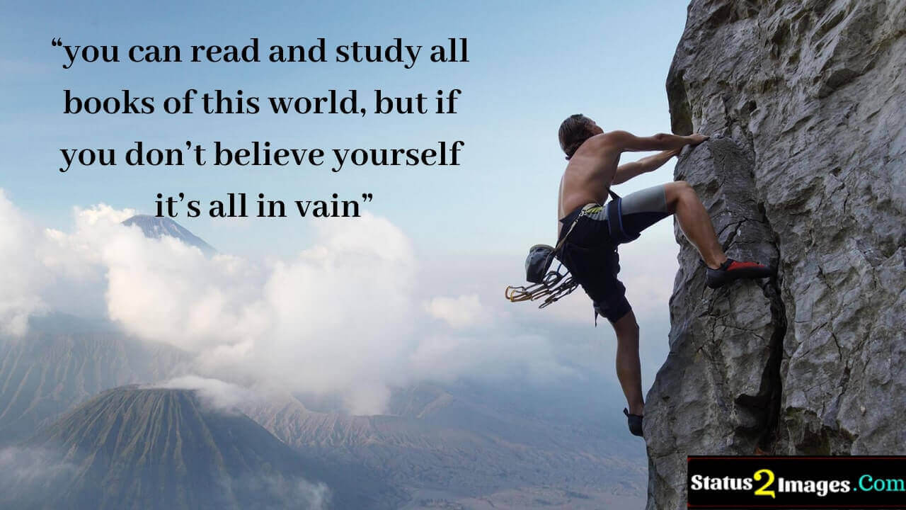 you can read and study all books of this world, but if you don't believe yourself it's all in vain -Motivational Quotes